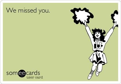 We missed you.