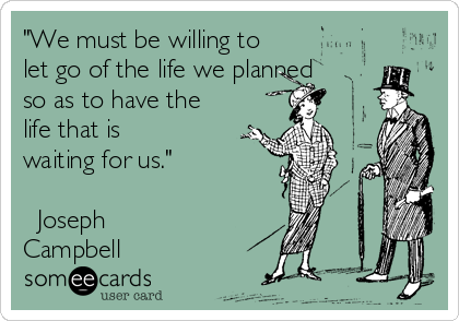 """""""We must be willing to let go of the life we planned so as to have the life that is waiting for us.""""   ― Joseph Campbell"""