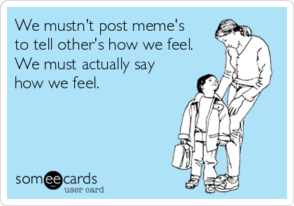 We mustn't post meme's to tell other's how we feel. We must actually say how we feel.