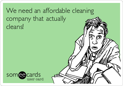 We need an affordable cleaning company that actually cleans!