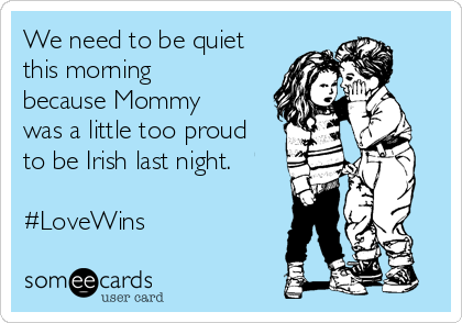 We need to be quiet this morning because Mommy was a little too proud to be Irish last night.   #LoveWins