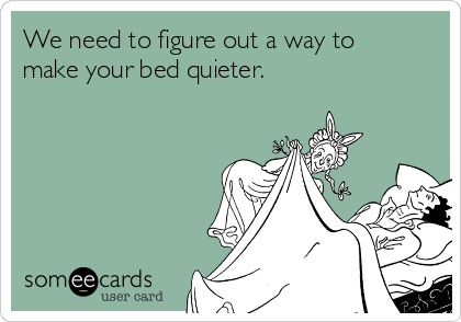 We need to figure out a way to make your bed quieter.