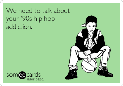 We need to talk about your '90s hip hop addiction.