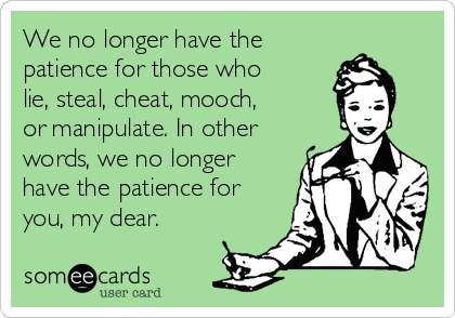 We no longer have the  patience for those who lie, steal, cheat, mooch, or manipulate. In other words, we no longer have the patience for you, my dear.
