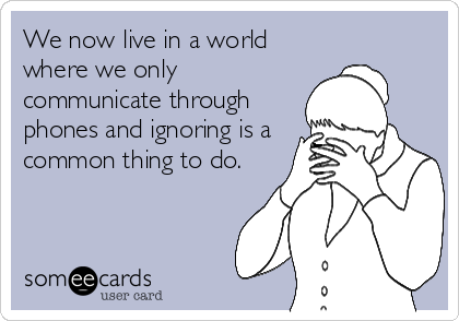 We now live in a world where we only communicate through phones and ignoring is a common thing to do.