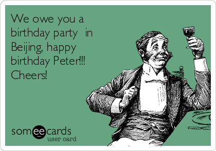 We owe you a birthday party  in Beijing, happy birthday Peter!!! Cheers!