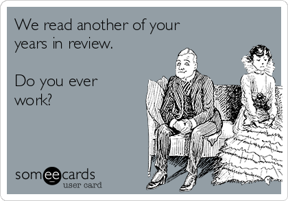 We read another of your years in review.    Do you ever work?