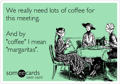 "We really need lots of coffee for this meeting.   And by ""coffee"" I mean ""margaritas""."
