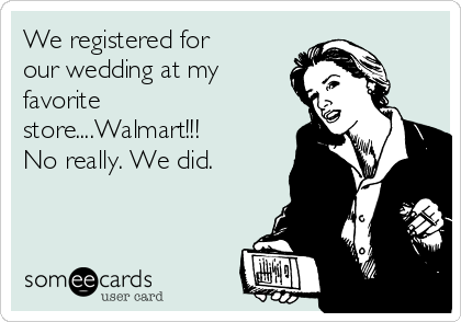 We registered for our wedding at my favorite store....Walmart!!! No really. We did.