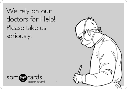 We rely on our doctors for Help!  Please take us seriously.