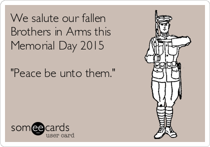 "We salute our fallen Brothers in Arms this Memorial Day 2015   ""Peace be unto them."""