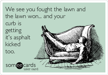 We see you fought the lawn and the lawn won... and your curb is getting it's asphalt kicked too.