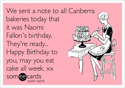 We sent a note to all Canberra bakeries today that it was Naomi Fallon's birthday. They're ready... Happy Birthday to you, may you eat cake all week. xx