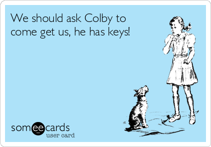 We should ask Colby to come get us, he has keys!