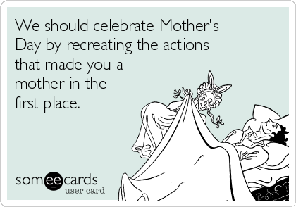 We should celebrate Mother's Day by recreating the actions that made you a mother in the first place.