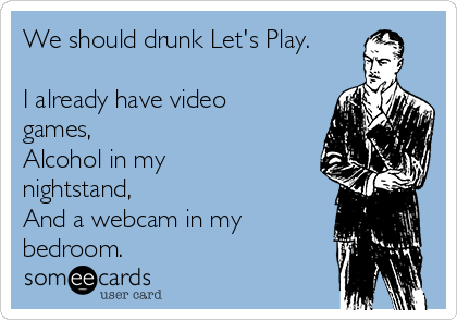 We should drunk Let's Play.  I already have video games,  Alcohol in my nightstand,  And a webcam in my bedroom.