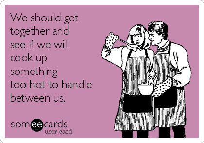 We should get together and see if we will cook up something  too hot to handle between us.