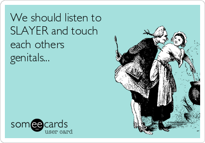 We should listen to SLAYER and touch each others genitals...