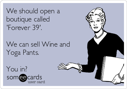 We should open a boutique called 'Forever 39'.  We can sell Wine and Yoga Pants.  You in?