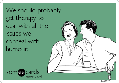 We should probably get therapy to deal with all the issues we conceal with humour.
