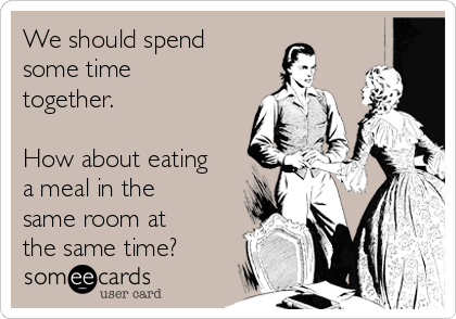 We should spend some time together.   How about eating a meal in the same room at the same time?