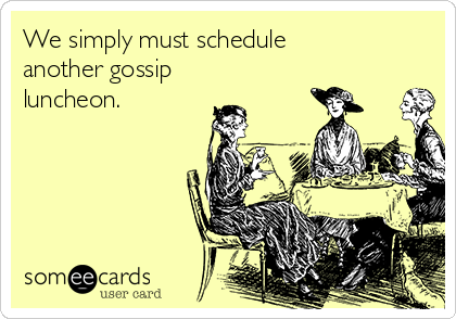 We simply must schedule another gossip luncheon.