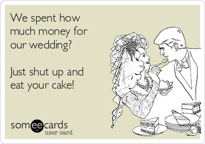 We spent how much money for our wedding?   Just shut up and eat your cake!