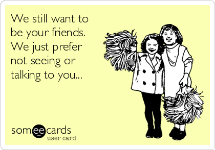 We still want to be your friends. We just prefer not seeing or talking to you...