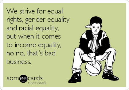 We strive for equal rights, gender equality and racial equality, but when it comes to income equality, no no, that's bad business.