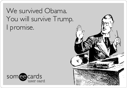 We survived Obama. You will survive Trump. I promise.