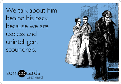 We talk about him behind his back because we are useless and unintelligent scoundrels.