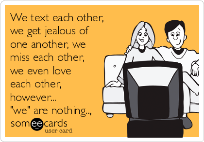 "We text each other, we get jealous of one another, we miss each other, we even love each other, however...  ""we"" are nothing..,"