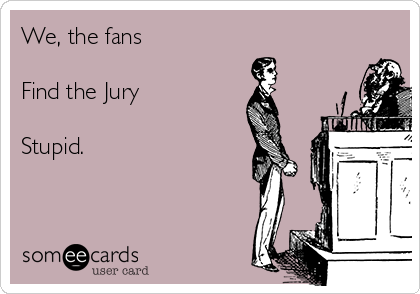We, the fans  Find the Jury  Stupid.