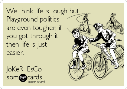 We think life is tough but  Playground politics are even tougher, if you got through it then life is just easier.   JoKeR_EsCo