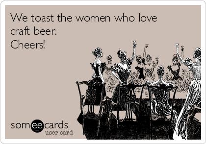We toast the women who love craft beer.   Cheers!