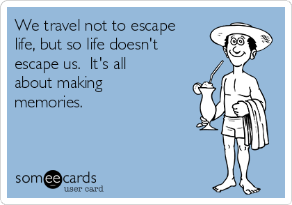 We travel not to escape life, but so life doesn't escape us.  It's all about making memories.
