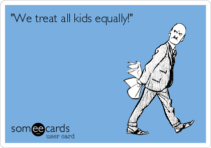 """We treat all kids equally!"""
