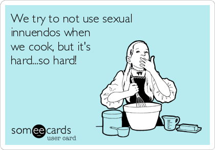 We try to not use sexual innuendos when we cook, but it's hard...so hard!