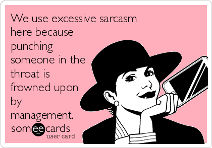 We use excessive sarcasm here because punching someone in the throat is frowned upon by management.