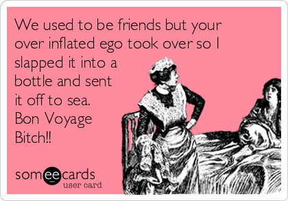 We used to be friends but your over inflated ego took over so I slapped it into a bottle and sent it off to sea. Bon Voyage Bitch!!