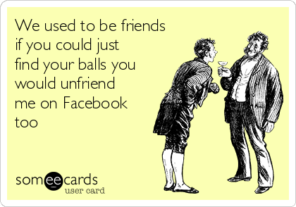 We used to be friends if you could just find your balls you would unfriend me on Facebook too