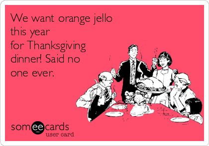 We want orange jello  this year for Thanksgiving dinner! Said no one ever.