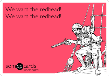 We want the redhead! We want the redhead!