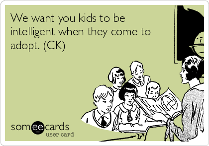 We want you kids to be intelligent when they come to adopt. (CK)