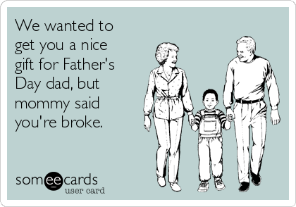 We wanted to get you a nice gift for Father's Day dad, but mommy said you're broke.