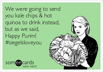 We were going to send you kale chips & hot quinoa to drink instead, but as we said, Happy Purim! #siegelsloveyou