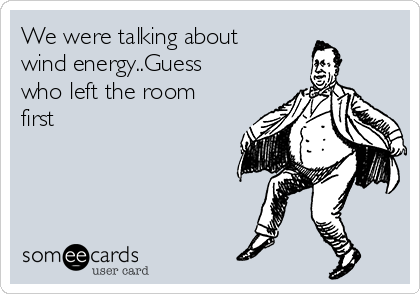 We were talking about wind energy..Guess who left the room first