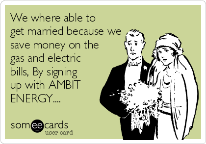 We where able to get married because we save money on the gas and electric bills, By signing up with AMBIT ENERGY....