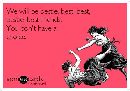 We will be bestie, best, best, bestie, best friends. You don't have a choice.