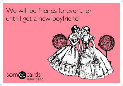 We will be friends forever.... or until I get a new boyfriend.